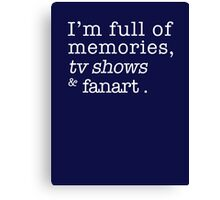 I'm full of memories, tv shows and fanart. Canvas Print