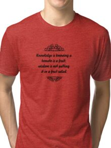 Knowledge is knowing that tomato is a fruit, wisdom is knowing not to put it in a fruit salad. Tri-blend T-Shirt