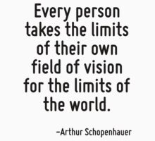 Every person takes the limits of their own field of vision for the limits of the world. by Quotr