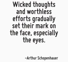 Wicked thoughts and worthless efforts gradually set their mark on the face, especially the eyes. by Quotr