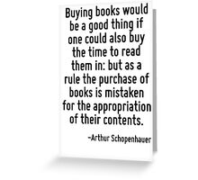 Buying books would be a good thing if one could also buy the time to read them in: but as a rule the purchase of books is mistaken for the appropriation of their contents. Greeting Card