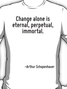 Change alone is eternal, perpetual, immortal. T-Shirt