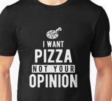 I Want Pizza Not Your Opinion T Shirt Unisex T-Shirt