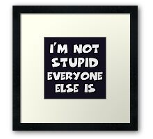I'm Not Stupid Everyone Else Is Framed Print