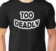 Too Deadly Unisex T-Shirt