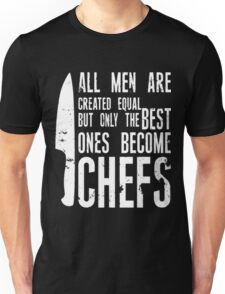 Chef All Men Are Created Equal But Only The Best Ones Become Chefs Unisex T-Shirt