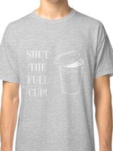 Shut the full cup! Classic T-Shirt