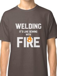 Welding Like Sewing With Fire Funny Welder's Gift T-Shirt Classic T-Shirt