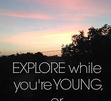 Explore while you're young by lucydoyle