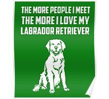 The More People I Meet The More I Love My Labrador Retriever Poster
