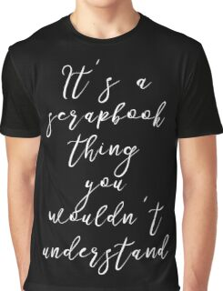 It's a Scrapbook Thing You Wouldn't Understand T Shirt Graphic T-Shirt