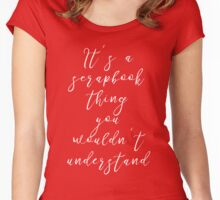 It's a Scrapbook Thing You Wouldn't Understand T Shirt Women's Fitted Scoop T-Shirt