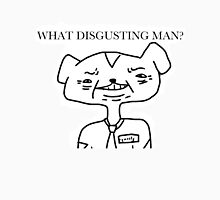 WHAT DISGUSTING MAN? Unisex T-Shirt