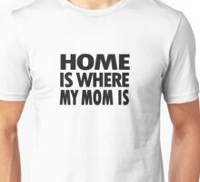 Home is where my mom is Unisex T-Shirt