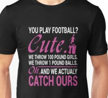 YOU PLAY FOOTBALL? CUTE. WE THROW 100 POUND GIRLS. WE THROW 1 POUND BALLS. OH, AND WE ACTUALY CATCH OURS Unisex T-Shirt