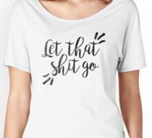 Let that shit go | Quotes Women's Relaxed Fit T-Shirt
