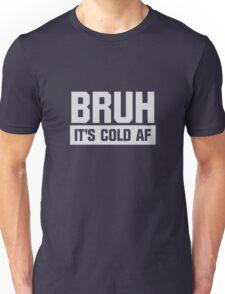Bruh It's Cold AF Unisex T-Shirt