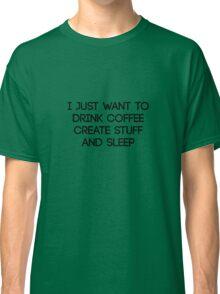 I Just Want To Drink Coffee Create Stuff & Sleep Classic T-Shirt