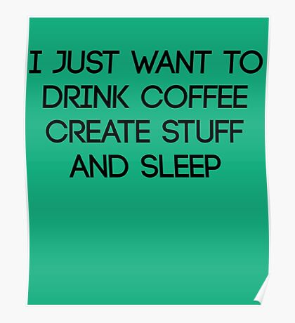 I Just Want To Drink Coffee Create Stuff & Sleep Poster