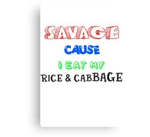SAVAGE Cause I eat my Rice and Cabbage Canvas Print
