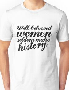 Well behaved women seldom make history Unisex T-Shirt
