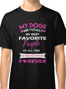 My Dogs Are Totally My Most Favorite People Of All Time Classic T-Shirt