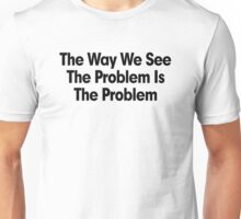 THE WAY WE SEE THE PROBLEM IS THE PROBLEM Unisex T-Shirt