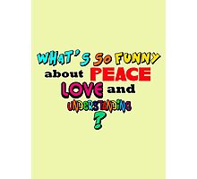 What's So Funny About Peace Love and Understanding? Photographic Print