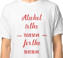 Alcohol is the reason for the season Classic T-Shirt