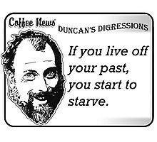 If You Live Off Your Past, You Start to Starve Photographic Print