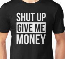 SHUT UP GIVE ME MONEY Unisex T-Shirt