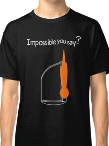 Impossible You Say? Classic T-Shirt
