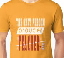 The Only Person Prouder Than Teacher's Is A Mom Unisex T-Shirt