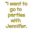 """I want to go to parties with Jennifer"" by cectimm"