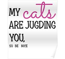 My Cats Are Judging You So Be Nice Poster