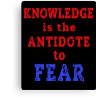 KNOWLEDGE is the ANTIDOTE to FEAR Canvas Print