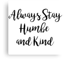 Always stay humble and kind | Quote Canvas Print