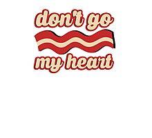 Don't go bacon my heart Photographic Print