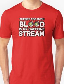 There's too much blood in my caffeine stream T-Shirt