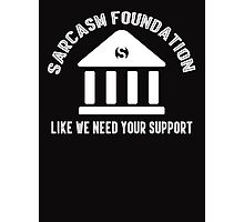 The sarcasm foundation. Like we need your support. Photographic Print