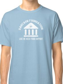 The sarcasm foundation. Like we need your support. Classic T-Shirt