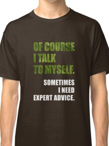 Of Course I Talk To Myself - Funny Expert Advice T Shirt Classic T-Shirt