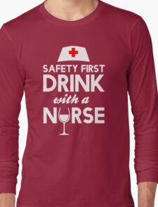 Safety first drink with a nurse Long Sleeve T-Shirt