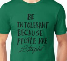 Be Intolerant Because People are Stupid Unisex T-Shirt