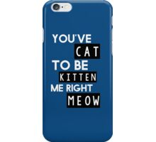 You've cat to be kitten me right meow iPhone Case/Skin