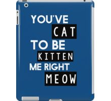 You've cat to be kitten me right meow iPad Case/Skin