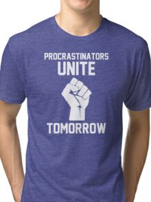 Procrastinators unite tomorrow Tri-blend T-Shirt