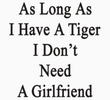 As Long As I Have A Tiger I Don't Need A Girlfriend  by supernova23