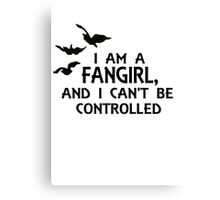 I am a fangirl, and I can't be controlled. Canvas Print