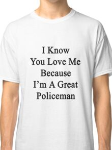 I Know You Love Me Because I'm A Great Policeman  Classic T-Shirt